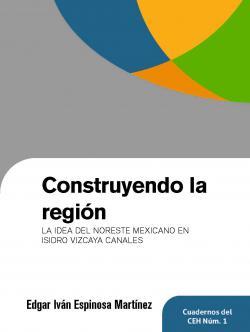 Construyendo la región: La idea del noreste mexicano en Isidro Vizcaya Canales